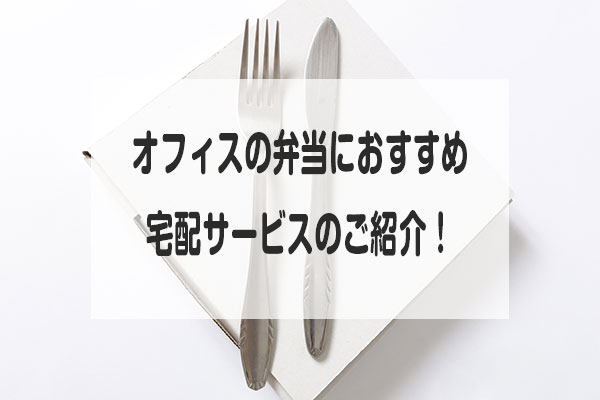 オフィスの弁当におすすめ宅配サービスのご紹介!